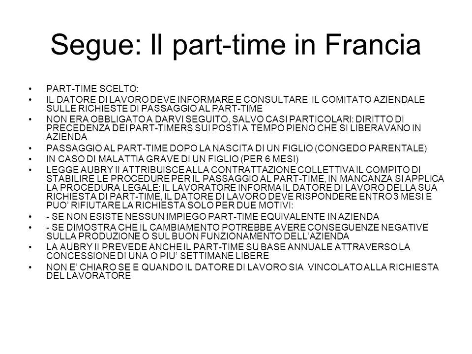 Segue: Il part-time in Francia PART-TIME SCELTO: IL DATORE DI LAVORO DEVE INFORMARE E CONSULTARE IL COMITATO AZIENDALE SULLE RICHIESTE DI PASSAGGIO AL PART-TIME NON ERA OBBLIGATO A DARVI SEGUITO, SALVO CASI PARTICOLARI: DIRITTO DI PRECEDENZA DEI PART-TIMERS SUI POSTI A TEMPO PIENO CHE SI LIBERAVANO IN AZIENDA PASSAGGIO AL PART-TIME DOPO LA NASCITA DI UN FIGLIO (CONGEDO PARENTALE) IN CASO DI MALATTIA GRAVE DI UN FIGLIO (PER 6 MESI) LEGGE AUBRY II ATTRIBUISCE ALLA CONTRATTAZIONE COLLETTIVA IL COMPITO DI STABILIRE LE PROCEDURE PER IL PASSAGGIO AL PART-TIME, IN MANCANZA SI APPLICA LA PROCEDURA LEGALE: IL LAVORATORE INFORMA IL DATORE DI LAVORO DELLA SUA RICHIESTA DI PART-TIME, IL DATORE DI LAVORO DEVE RISPONDERE ENTRO 3 MESI E PUO RIFIUTARE LA RICHIESTA SOLO PER DUE MOTIVI: - SE NON ESISTE NESSUN IMPIEGO PART-TIME EQUIVALENTE IN AZIENDA - SE DIMOSTRA CHE IL CAMBIAMENTO POTREBBE AVERE CONSEGUENZE NEGATIVE SULLA PRODUZIONE O SUL BUON FUNZIONAMENTO DELLAZIENDA LA AUBRY II PREVEDE ANCHE IL PART-TIME SU BASE ANNUALE ATTRAVERSO LA CONCESSIONE DI UNA O PIU SETTIMANE LIBERE NON E CHIARO SE E QUANDO IL DATORE DI LAVORO SIA VINCOLATO ALLA RICHIESTA DEL LAVORATORE