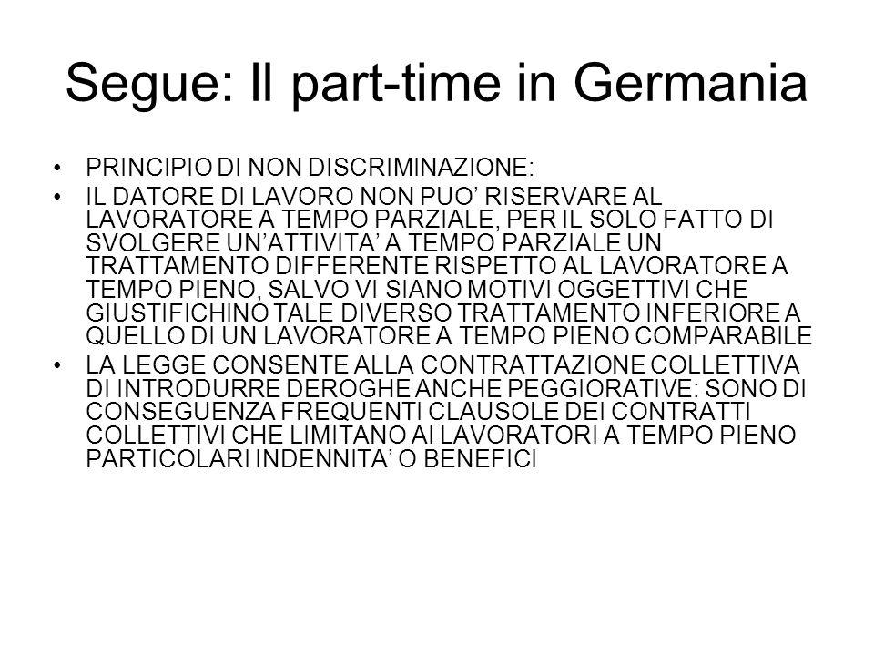 Segue: Il part-time in Germania PRINCIPIO DI NON DISCRIMINAZIONE: IL DATORE DI LAVORO NON PUO RISERVARE AL LAVORATORE A TEMPO PARZIALE, PER IL SOLO FATTO DI SVOLGERE UNATTIVITA A TEMPO PARZIALE UN TRATTAMENTO DIFFERENTE RISPETTO AL LAVORATORE A TEMPO PIENO, SALVO VI SIANO MOTIVI OGGETTIVI CHE GIUSTIFICHINO TALE DIVERSO TRATTAMENTO INFERIORE A QUELLO DI UN LAVORATORE A TEMPO PIENO COMPARABILE LA LEGGE CONSENTE ALLA CONTRATTAZIONE COLLETTIVA DI INTRODURRE DEROGHE ANCHE PEGGIORATIVE: SONO DI CONSEGUENZA FREQUENTI CLAUSOLE DEI CONTRATTI COLLETTIVI CHE LIMITANO AI LAVORATORI A TEMPO PIENO PARTICOLARI INDENNITA O BENEFICI