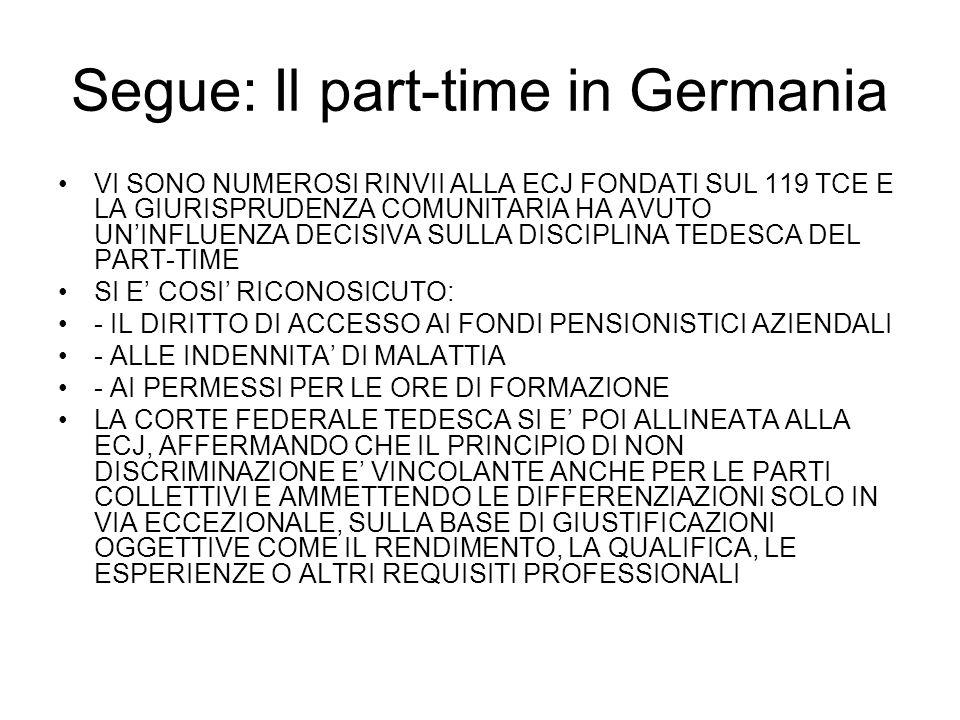 Segue: Il part-time in Germania VI SONO NUMEROSI RINVII ALLA ECJ FONDATI SUL 119 TCE E LA GIURISPRUDENZA COMUNITARIA HA AVUTO UNINFLUENZA DECISIVA SULLA DISCIPLINA TEDESCA DEL PART-TIME SI E COSI RICONOSICUTO: - IL DIRITTO DI ACCESSO AI FONDI PENSIONISTICI AZIENDALI - ALLE INDENNITA DI MALATTIA - AI PERMESSI PER LE ORE DI FORMAZIONE LA CORTE FEDERALE TEDESCA SI E POI ALLINEATA ALLA ECJ, AFFERMANDO CHE IL PRINCIPIO DI NON DISCRIMINAZIONE E VINCOLANTE ANCHE PER LE PARTI COLLETTIVI E AMMETTENDO LE DIFFERENZIAZIONI SOLO IN VIA ECCEZIONALE, SULLA BASE DI GIUSTIFICAZIONI OGGETTIVE COME IL RENDIMENTO, LA QUALIFICA, LE ESPERIENZE O ALTRI REQUISITI PROFESSIONALI
