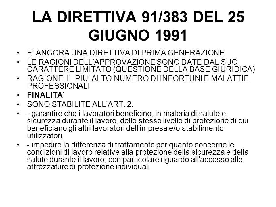 LA DIRETTIVA 91/383 DEL 25 GIUGNO 1991 E ANCORA UNA DIRETTIVA DI PRIMA GENERAZIONE LE RAGIONI DELLAPPROVAZIONE SONO DATE DAL SUO CARATTERE LIMITATO (QUESTIONE DELLA BASE GIURIDICA) RAGIONE: IL PIU ALTO NUMERO DI INFORTUNI E MALATTIE PROFESSIONALI FINALITA SONO STABILITE ALLART.
