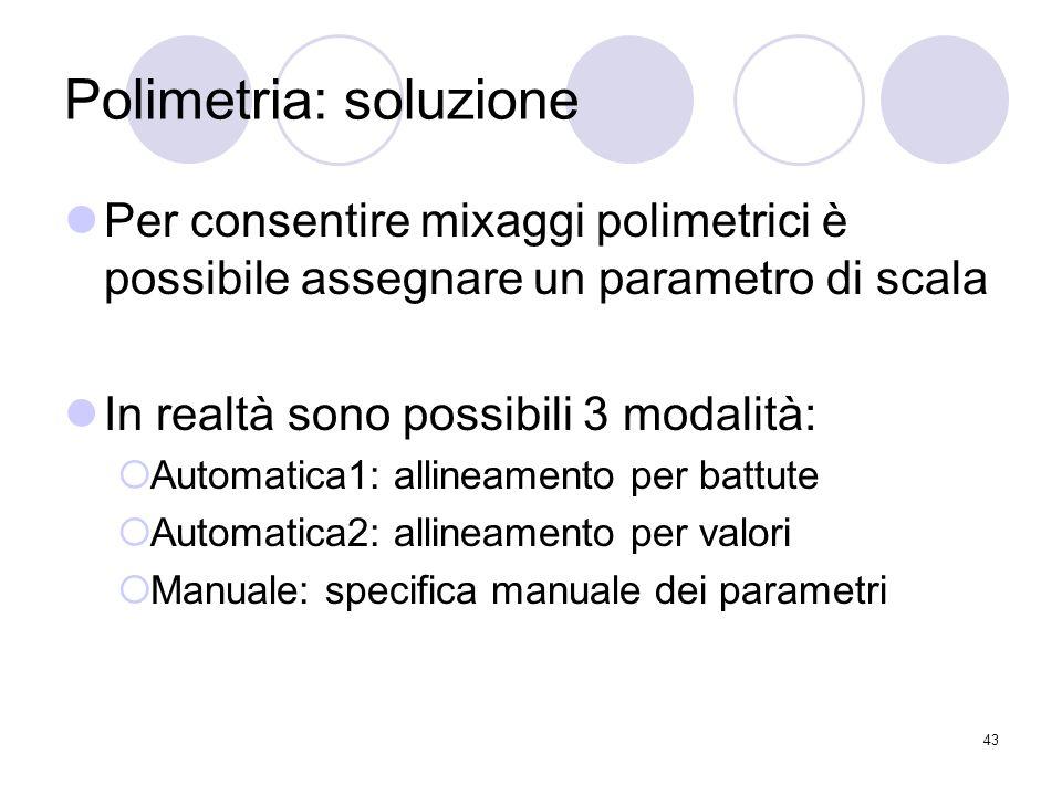 43 Polimetria: soluzione Per consentire mixaggi polimetrici è possibile assegnare un parametro di scala In realtà sono possibili 3 modalità: Automatic
