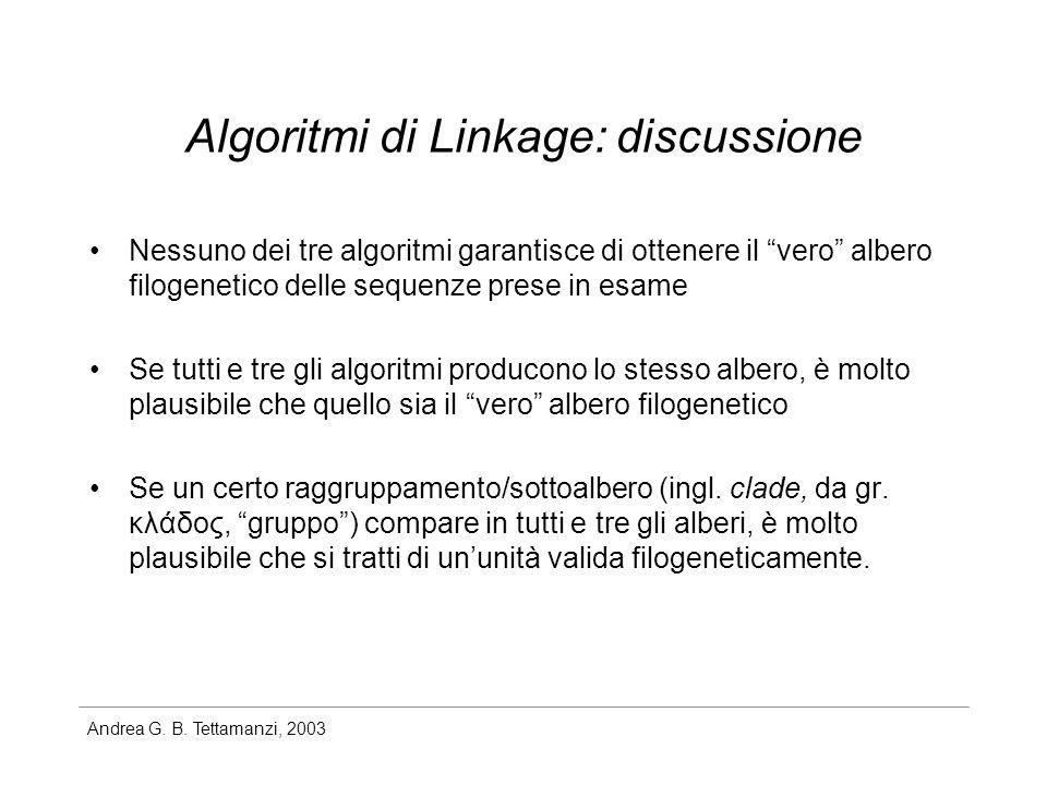 Algoritmi di Linkage: discussione Nessuno dei tre algoritmi garantisce di ottenere il vero albero filogenetico delle sequenze prese in esame Se tutti e tre gli algoritmi producono lo stesso albero, è molto plausibile che quello sia il vero albero filogenetico Se un certo raggruppamento/sottoalbero (ingl.