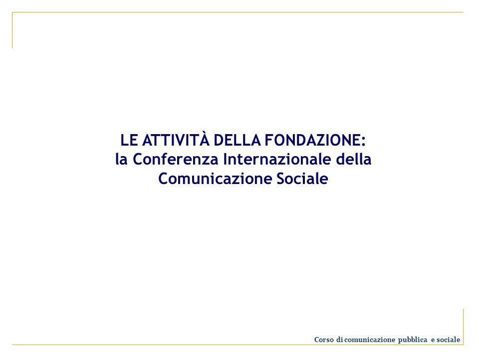 LE ATTIVITÀ DELLA FONDAZIONE: la Conferenza Internazionale della Comunicazione Sociale Corso di comunicazione pubblica e sociale