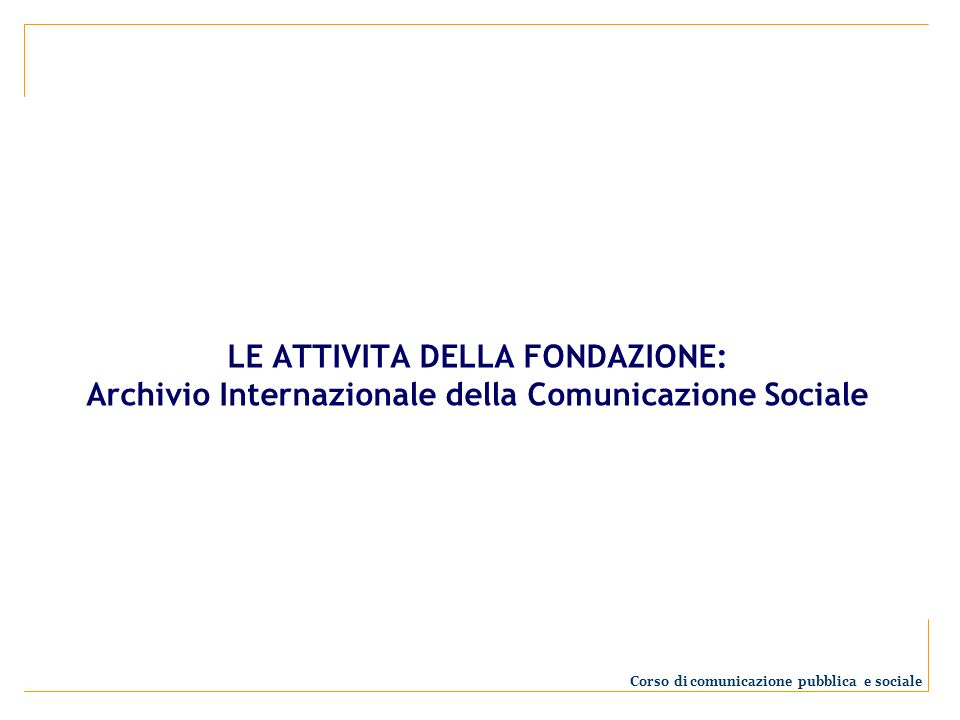LE ATTIVITA DELLA FONDAZIONE: Archivio Internazionale della Comunicazione Sociale Corso di comunicazione pubblica e sociale