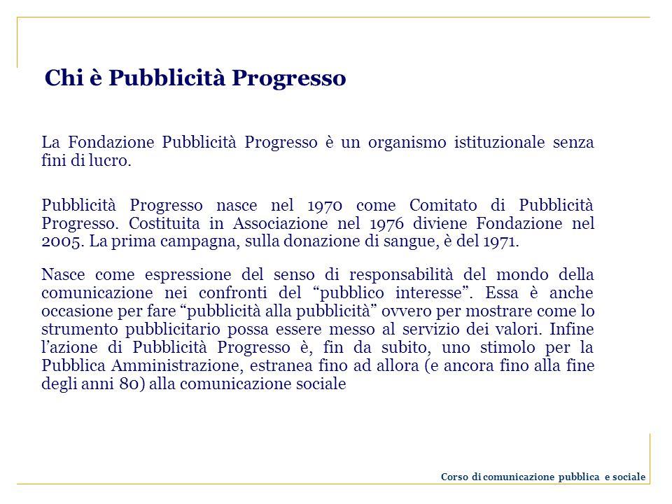 Chi è Pubblicità Progresso La Fondazione Pubblicità Progresso è un organismo istituzionale senza fini di lucro. Pubblicità Progresso nasce nel 1970 co