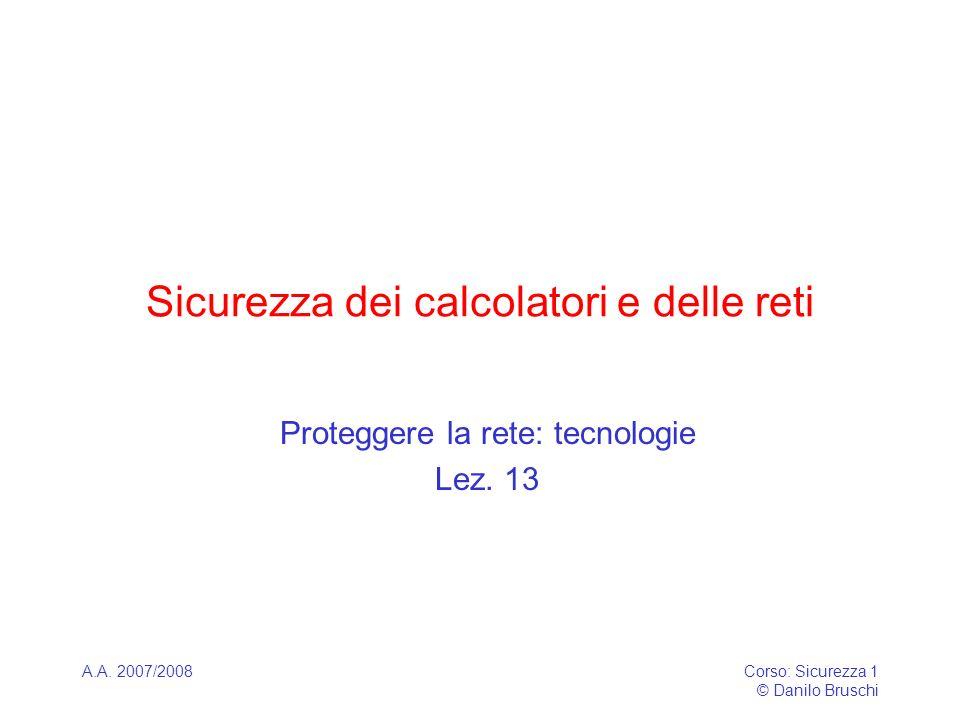 A.A. 2007/2008Corso: Sicurezza 1 © Danilo Bruschi Sicurezza dei calcolatori e delle reti Proteggere la rete: tecnologie Lez. 13