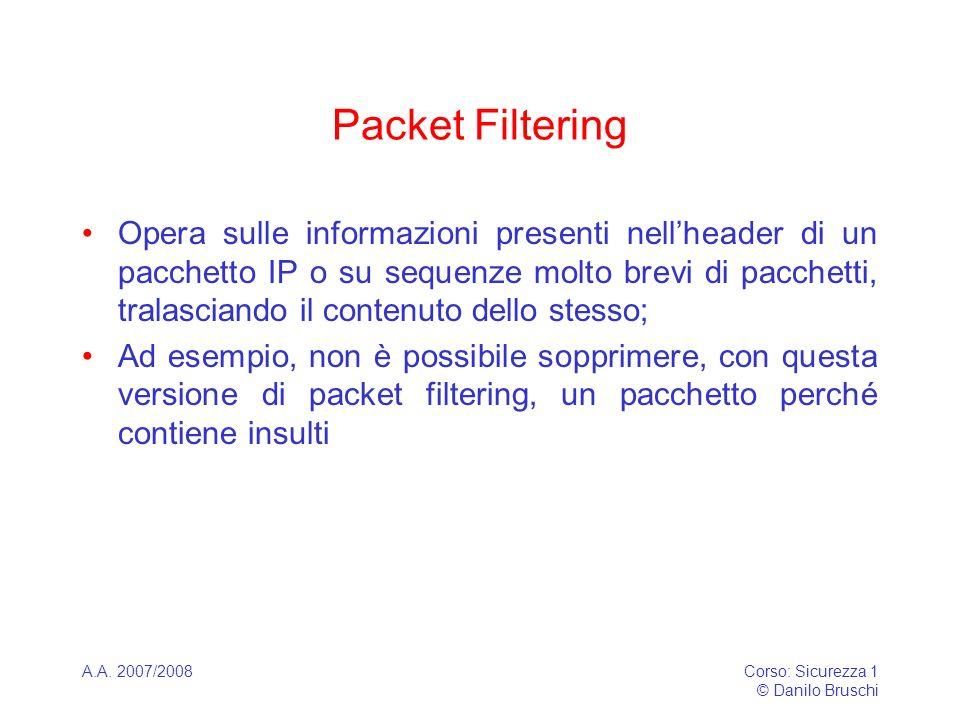 A.A. 2007/2008Corso: Sicurezza 1 © Danilo Bruschi Packet Filtering Opera sulle informazioni presenti nellheader di un pacchetto IP o su sequenze molto