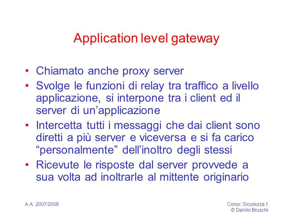 A.A. 2007/2008Corso: Sicurezza 1 © Danilo Bruschi Application level gateway Chiamato anche proxy server Svolge le funzioni di relay tra traffico a liv