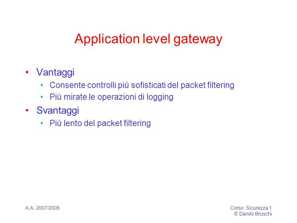A.A. 2007/2008Corso: Sicurezza 1 © Danilo Bruschi Application level gateway Vantaggi Consente controlli più sofisticati del packet filtering Più mirat
