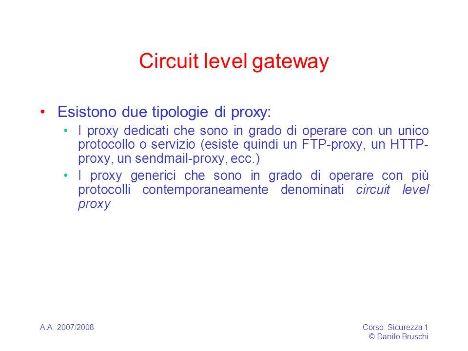 A.A. 2007/2008Corso: Sicurezza 1 © Danilo Bruschi Circuit level gateway Esistono due tipologie di proxy: I proxy dedicati che sono in grado di operare