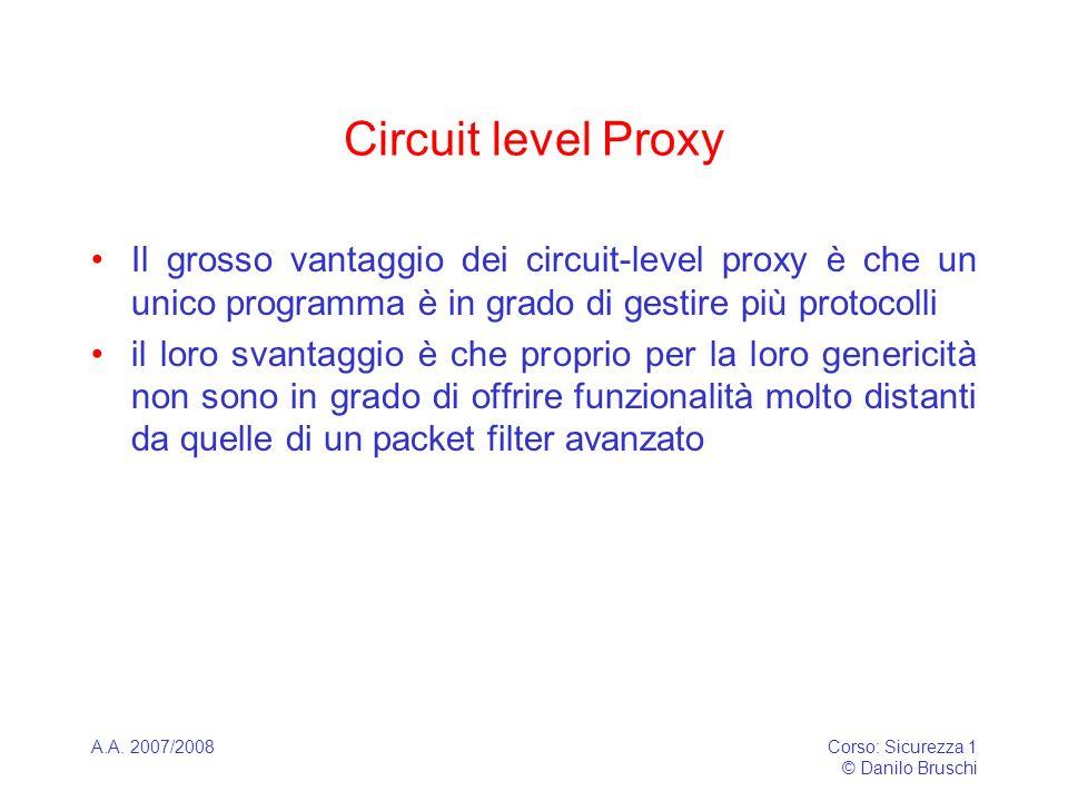 A.A. 2007/2008Corso: Sicurezza 1 © Danilo Bruschi Circuit level Proxy Il grosso vantaggio dei circuit-level proxy è che un unico programma è in grado