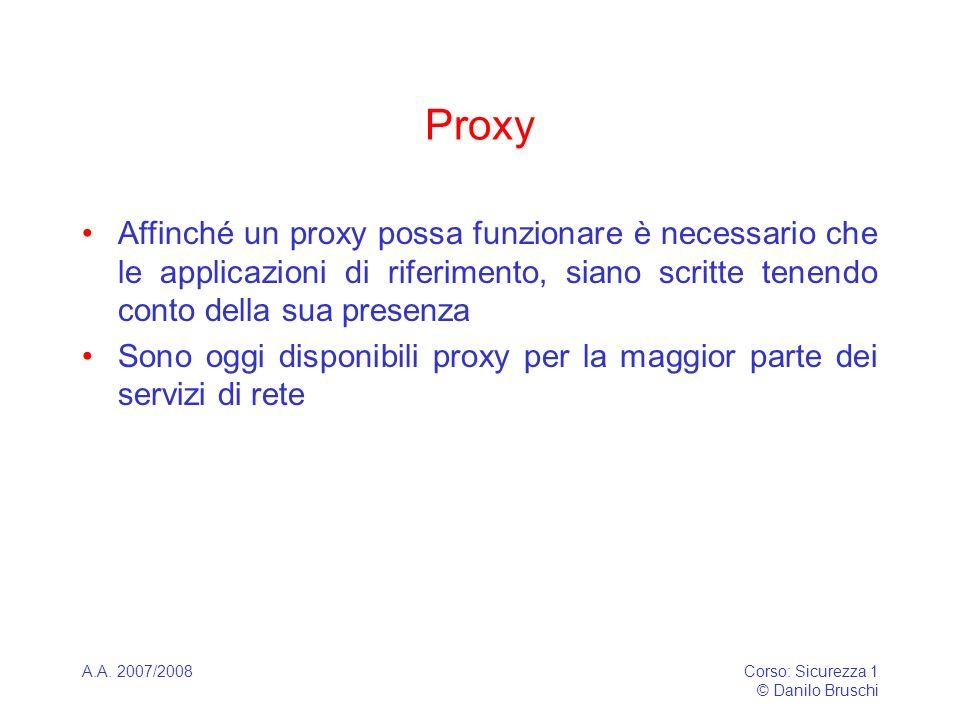 A.A. 2007/2008Corso: Sicurezza 1 © Danilo Bruschi Proxy Affinché un proxy possa funzionare è necessario che le applicazioni di riferimento, siano scri