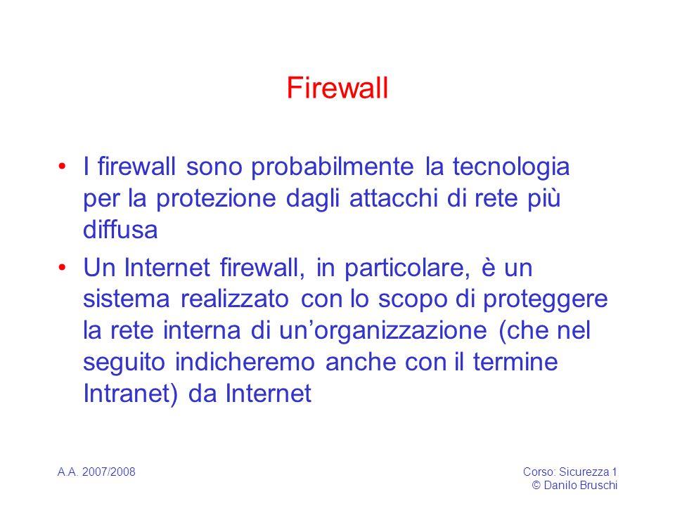 A.A. 2007/2008Corso: Sicurezza 1 © Danilo Bruschi Firewall I firewall sono probabilmente la tecnologia per la protezione dagli attacchi di rete più di