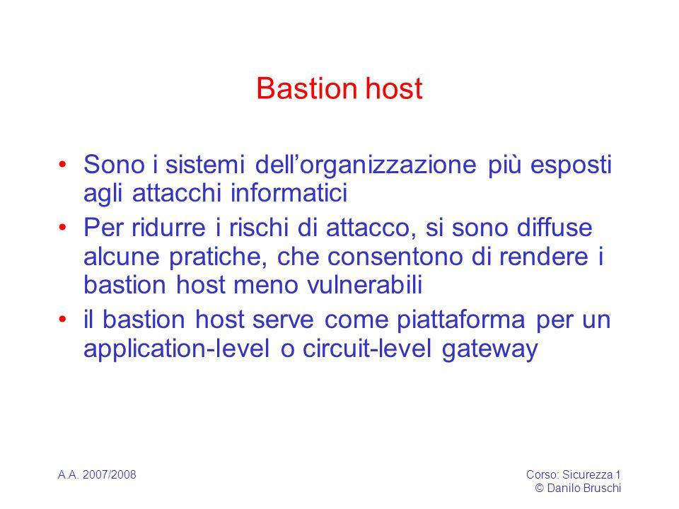 A.A. 2007/2008Corso: Sicurezza 1 © Danilo Bruschi Bastion host Sono i sistemi dellorganizzazione più esposti agli attacchi informatici Per ridurre i r
