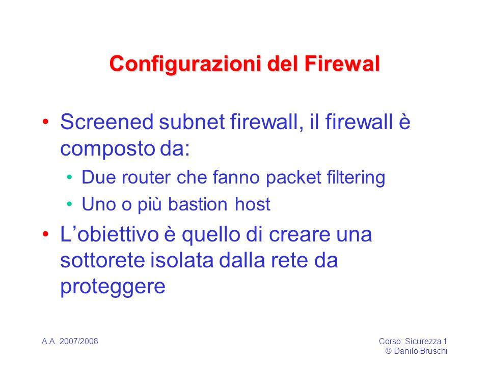 A.A. 2007/2008Corso: Sicurezza 1 © Danilo Bruschi Configurazioni del Firewal Screened subnet firewall, il firewall è composto da: Due router che fanno