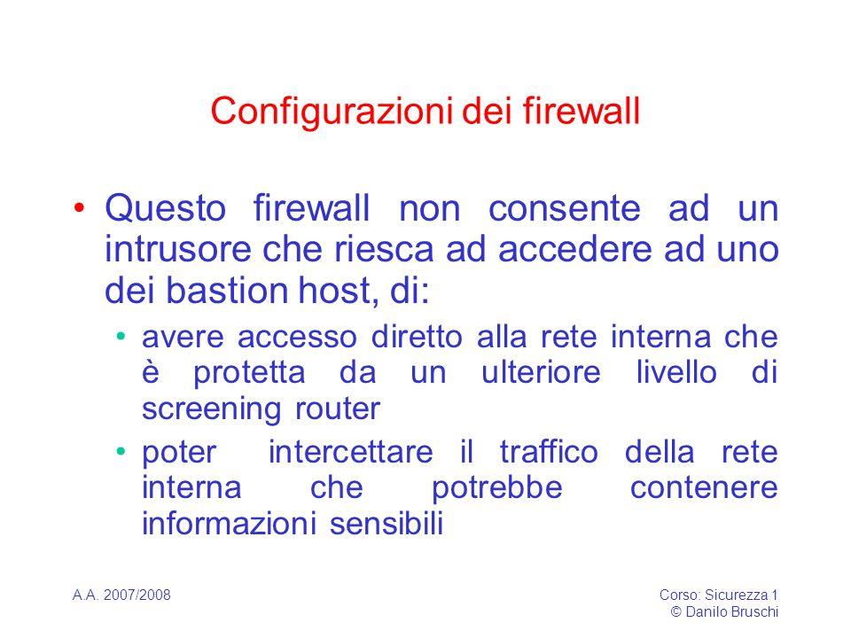 A.A. 2007/2008Corso: Sicurezza 1 © Danilo Bruschi Configurazioni dei firewall Questo firewall non consente ad un intrusore che riesca ad accedere ad u