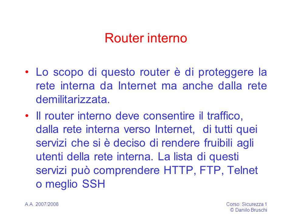 A.A. 2007/2008Corso: Sicurezza 1 © Danilo Bruschi Router interno Lo scopo di questo router è di proteggere la rete interna da Internet ma anche dalla