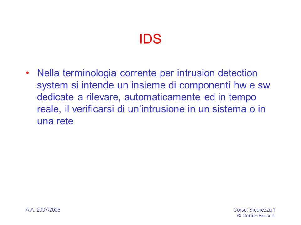 A.A. 2007/2008Corso: Sicurezza 1 © Danilo Bruschi IDS Nella terminologia corrente per intrusion detection system si intende un insieme di componenti h