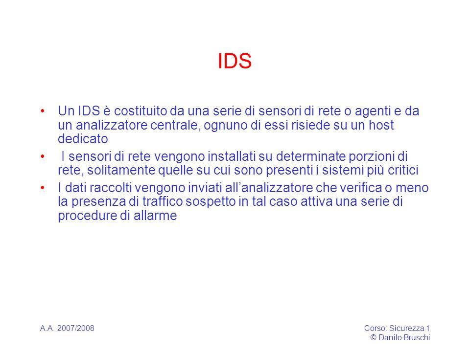 A.A. 2007/2008Corso: Sicurezza 1 © Danilo Bruschi IDS Un IDS è costituito da una serie di sensori di rete o agenti e da un analizzatore centrale, ognu