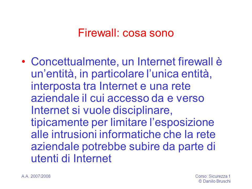 A.A. 2007/2008Corso: Sicurezza 1 © Danilo Bruschi Firewall: cosa sono Concettualmente, un Internet firewall è unentità, in particolare lunica entità,