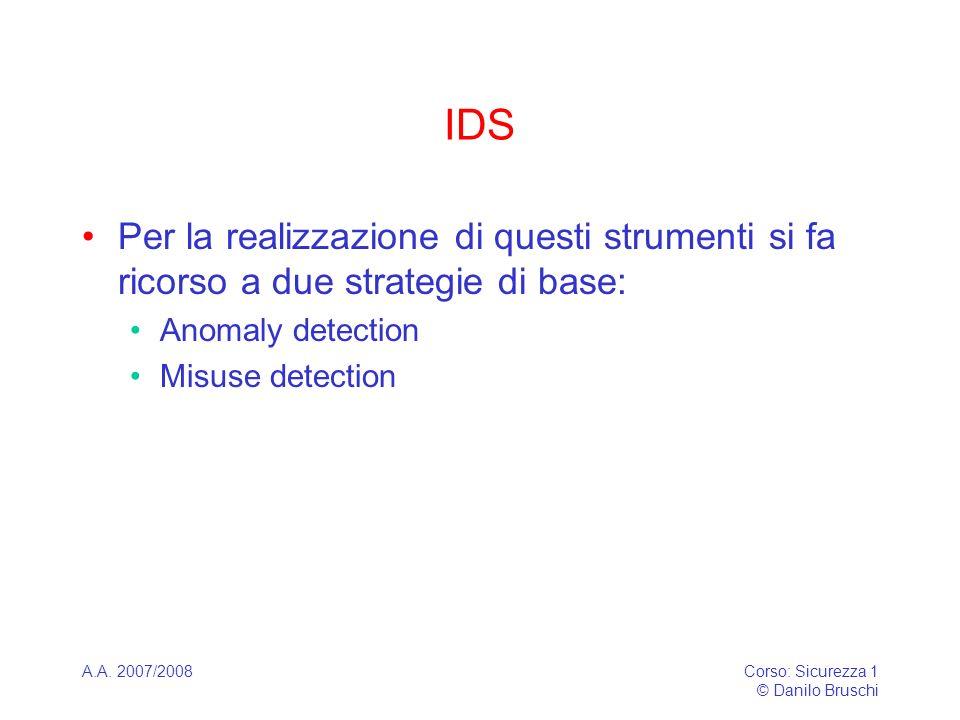 A.A. 2007/2008Corso: Sicurezza 1 © Danilo Bruschi IDS Per la realizzazione di questi strumenti si fa ricorso a due strategie di base: Anomaly detectio