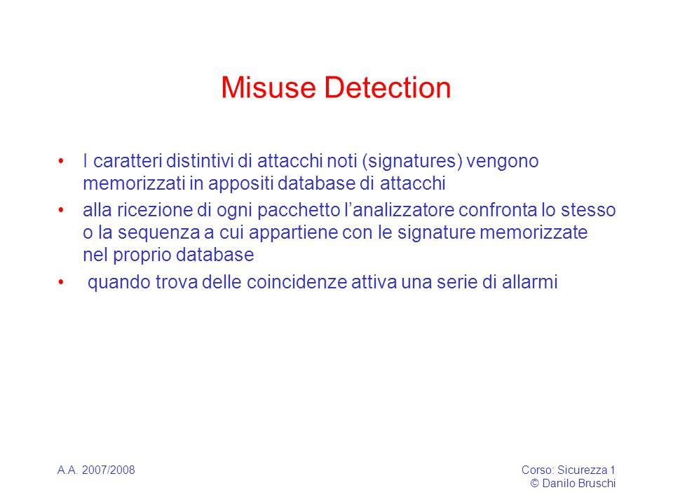 A.A. 2007/2008Corso: Sicurezza 1 © Danilo Bruschi Misuse Detection I caratteri distintivi di attacchi noti (signatures) vengono memorizzati in apposit