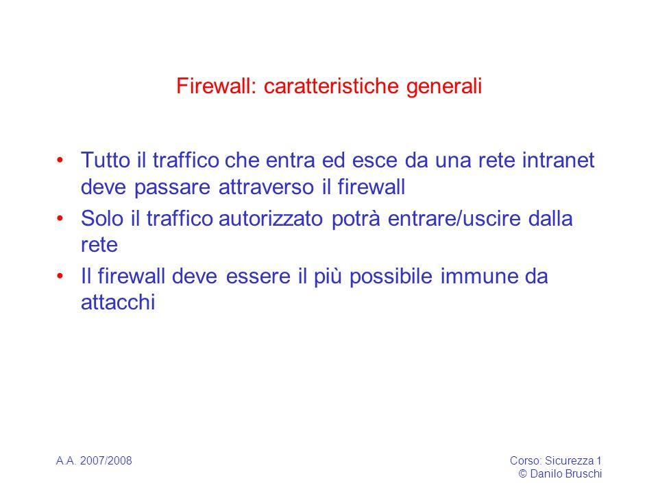 A.A. 2007/2008Corso: Sicurezza 1 © Danilo Bruschi Firewall: caratteristiche generali Tutto il traffico che entra ed esce da una rete intranet deve pas