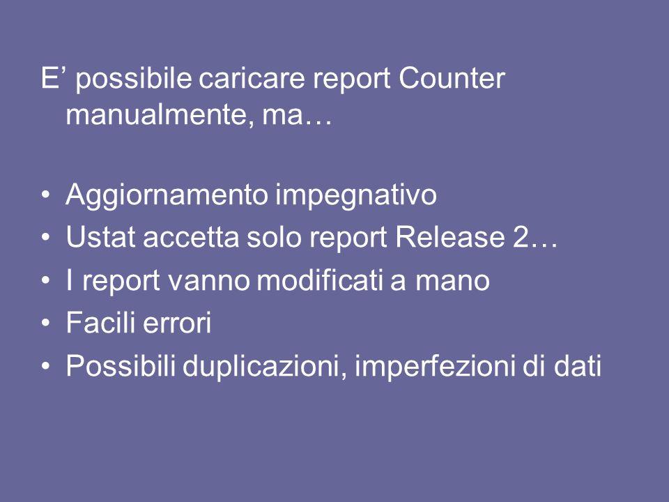 E possibile caricare report Counter manualmente, ma… Aggiornamento impegnativo Ustat accetta solo report Release 2… I report vanno modificati a mano Facili errori Possibili duplicazioni, imperfezioni di dati