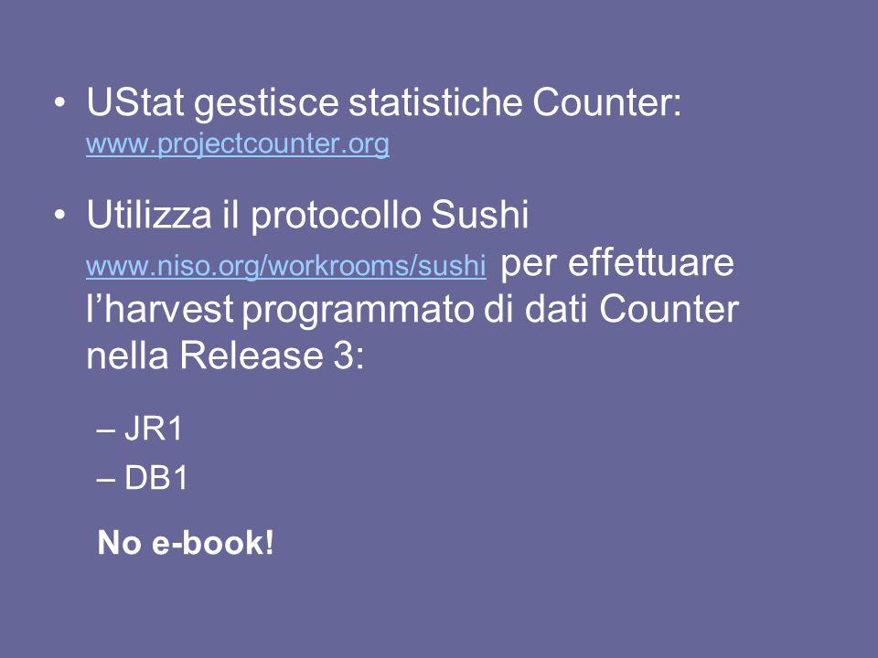 UStat gestisce statistiche Counter: www.projectcounter.org www.projectcounter.org Utilizza il protocollo Sushi www.niso.org/workrooms/sushi per effettuare lharvest programmato di dati Counter nella Release 3: www.niso.org/workrooms/sushi –JR1 –DB1 No e-book!
