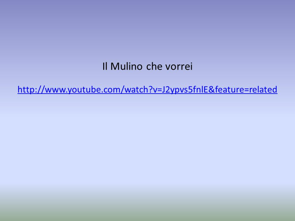 Il Mulino che vorrei http://www.youtube.com/watch?v=J2ypvs5fnlE&feature=related