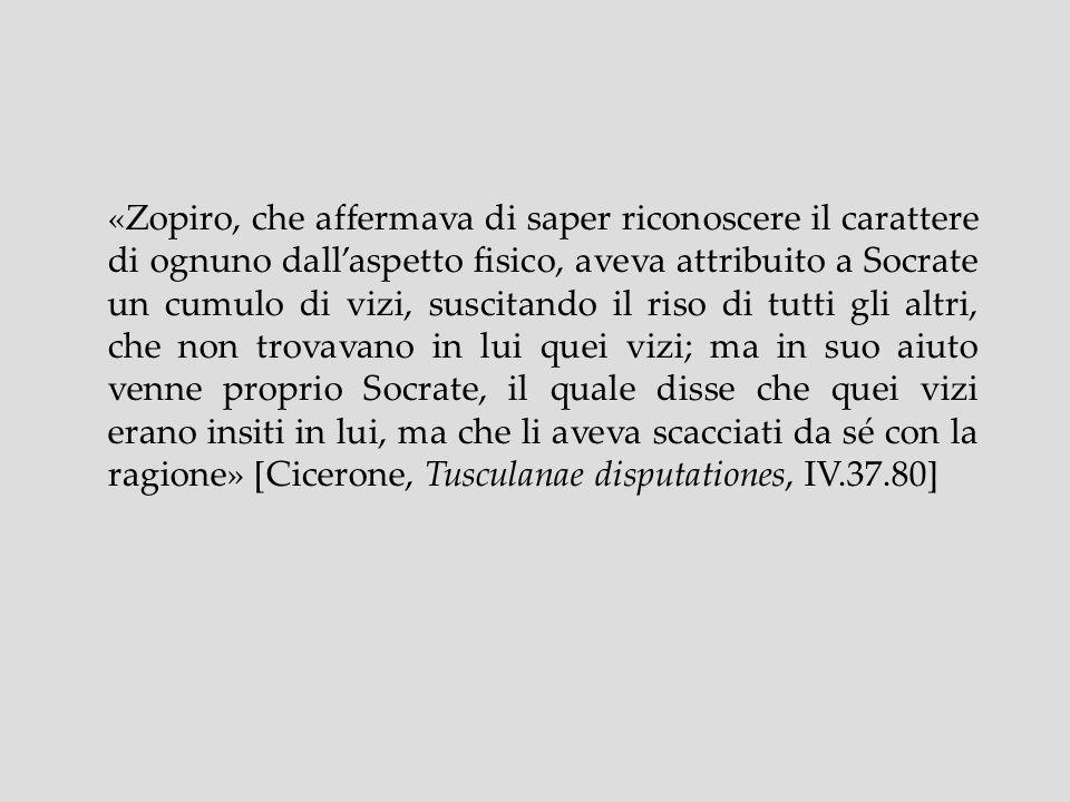 «Zopiro, che affermava di saper riconoscere il carattere di ognuno dallaspetto fisico, aveva attribuito a Socrate un cumulo di vizi, suscitando il ris