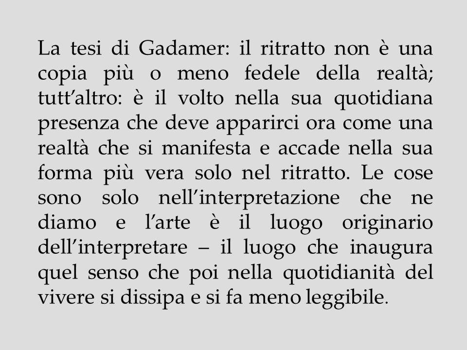 La tesi di Gadamer: il ritratto non è una copia più o meno fedele della realtà; tuttaltro: è il volto nella sua quotidiana presenza che deve apparirci