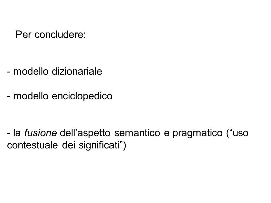Per concludere: - modello dizionariale - modello enciclopedico - la fusione dellaspetto semantico e pragmatico (uso contestuale dei significati)
