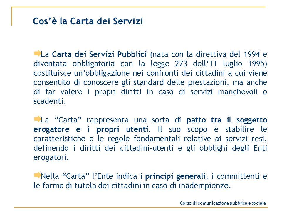 A cosa serve la Carta dei servizi Lobiettivo generale della Carta è fissare i principi cui deve essere uniformata lerogazione dei servizi pubblici, anche se questi vengono svolti in concessione, con lo scopo di tutelare le esigenze dei cittadini.