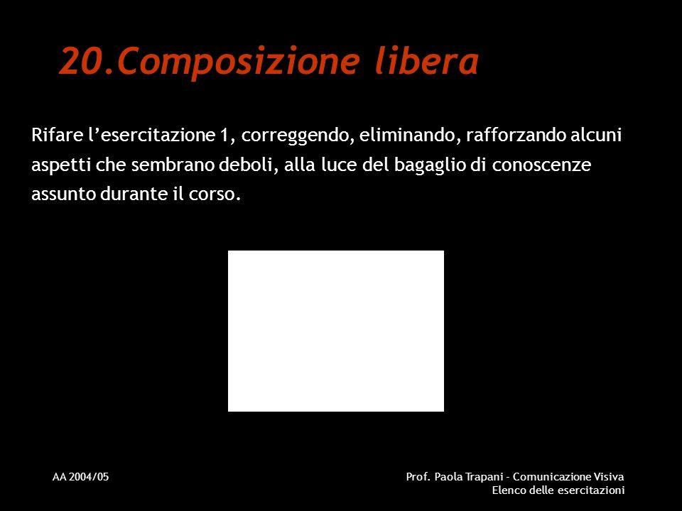 AA 2004/05Prof. Paola Trapani - Comunicazione Visiva Elenco delle esercitazioni 20.Composizione libera Rifare lesercitazione 1, correggendo, eliminand