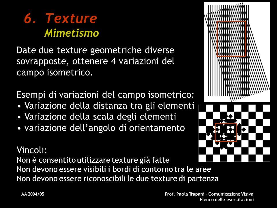 AA 2004/05Prof. Paola Trapani - Comunicazione Visiva Elenco delle esercitazioni 6.Texture Mimetismo Date due texture geometriche diverse sovrapposte,