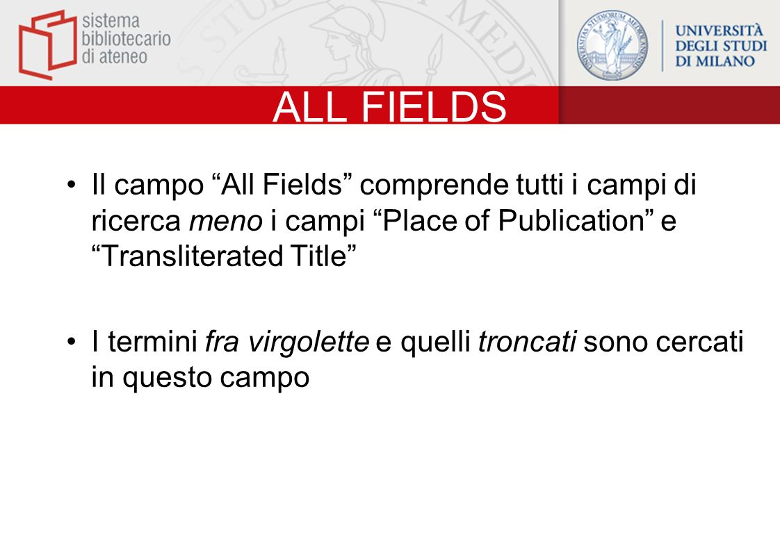ALL FIELDS Il campo All Fields comprende tutti i campi di ricerca meno i campi Place of Publication e Transliterated Title I termini fra virgolette e