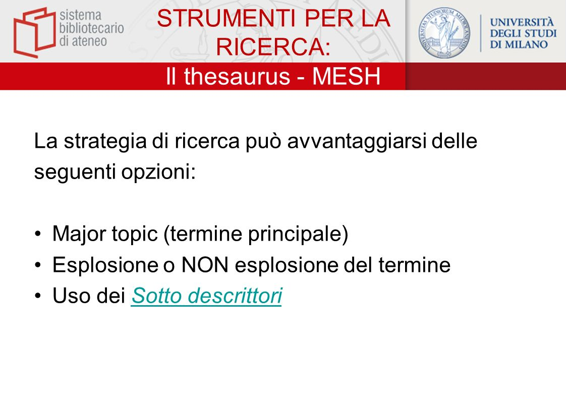 STRUMENTI PER LA RICERCA: Il thesaurus - MESH La strategia di ricerca può avvantaggiarsi delle seguenti opzioni: Major topic (termine principale) Esplosione o NON esplosione del termine Uso dei Sotto descrittoriSotto descrittori