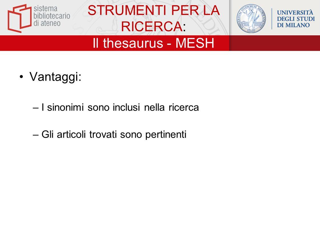 STRUMENTI PER LA RICERCA: Il thesaurus - MESH Vantaggi: –I sinonimi sono inclusi nella ricerca –Gli articoli trovati sono pertinenti