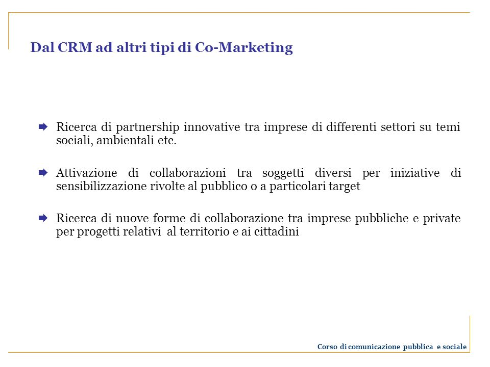 Dal CRM ad altri tipi di Co-Marketing Ricerca di partnership innovative tra imprese di differenti settori su temi sociali, ambientali etc.