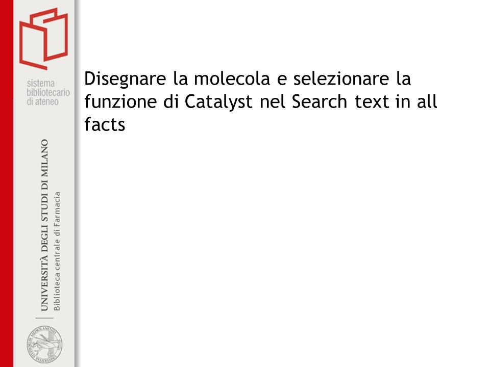 Biblioteca centrale di Farmacia Disegnare la molecola e selezionare la funzione di Catalyst nel Search text in all facts