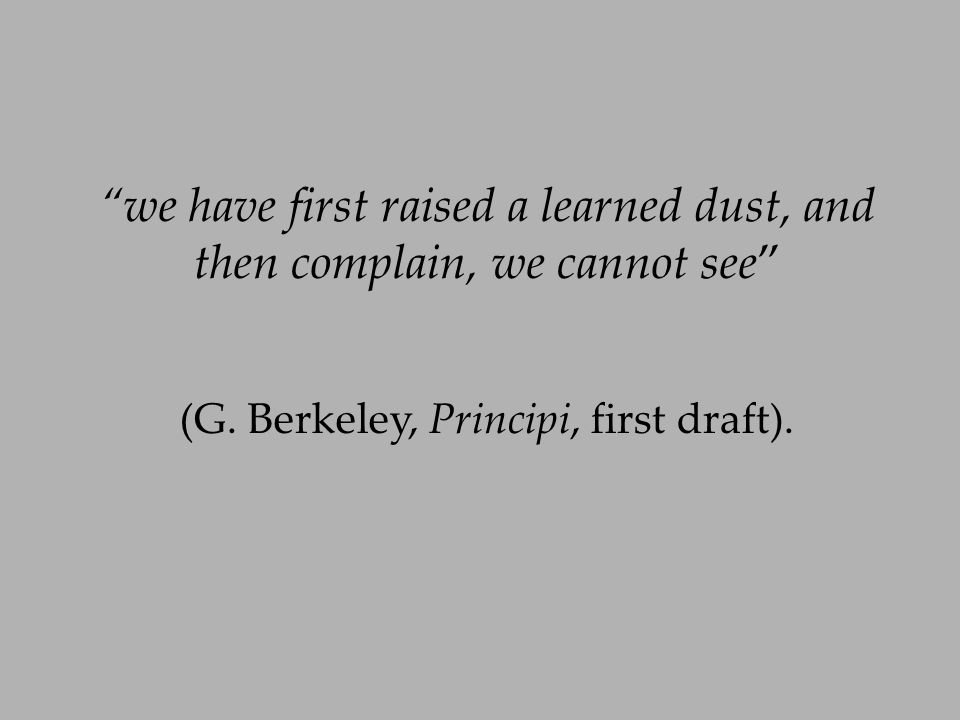 we have first raised a learned dust, and then complain, we cannot see (G. Berkeley, Principi, first draft).