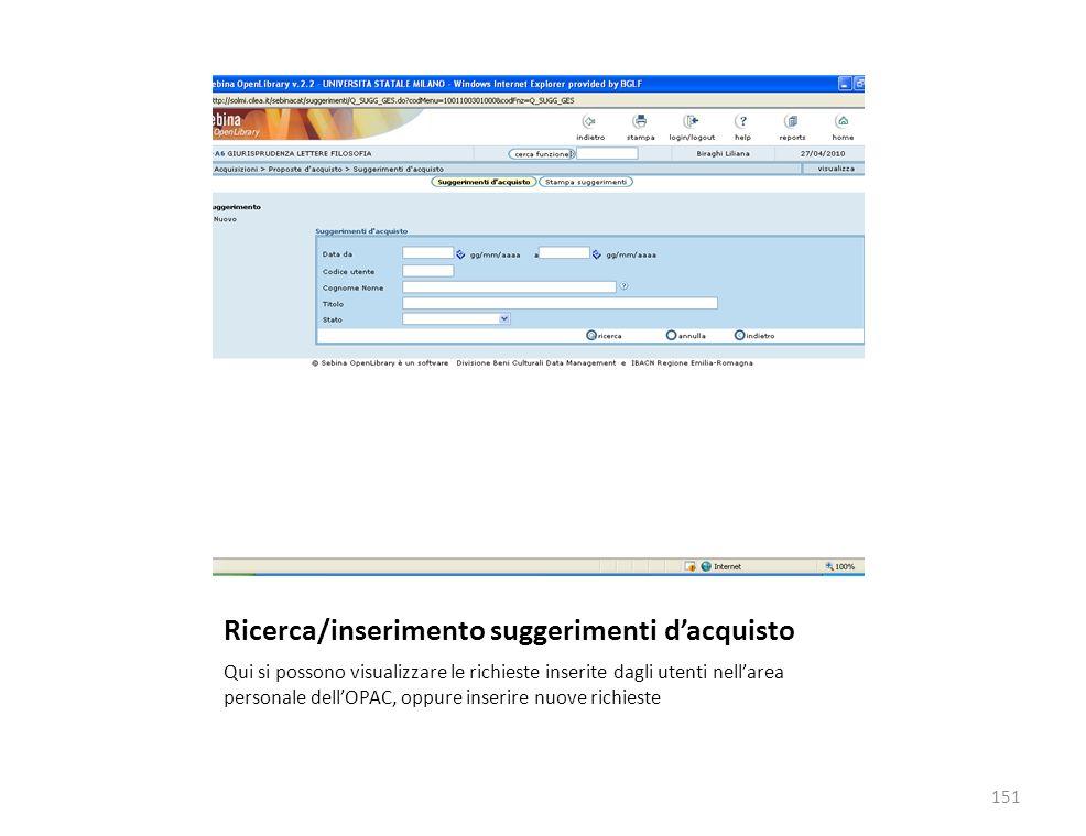 Ricerca/inserimento suggerimenti dacquisto Qui si possono visualizzare le richieste inserite dagli utenti nellarea personale dellOPAC, oppure inserire nuove richieste 151
