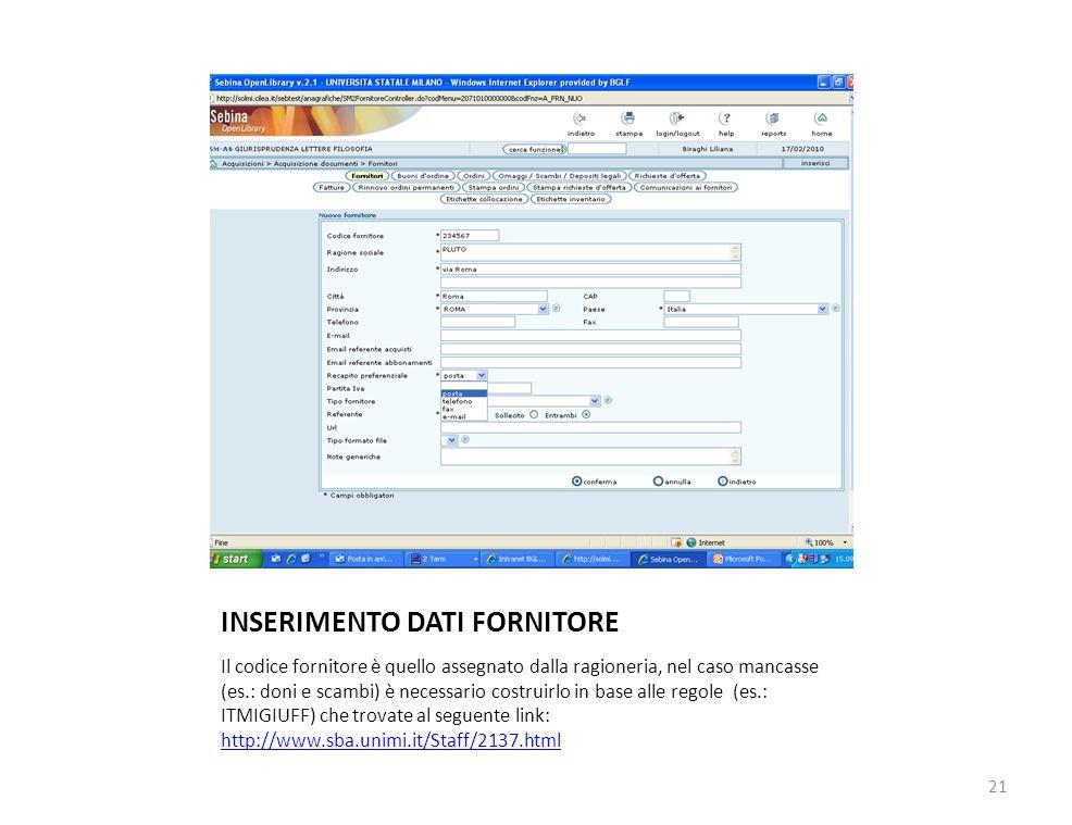 INSERIMENTO DATI FORNITORE Il codice fornitore è quello assegnato dalla ragioneria, nel caso mancasse (es.: doni e scambi) è necessario costruirlo in base alle regole (es.: ITMIGIUFF) che trovate al seguente link: http://www.sba.unimi.it/Staff/2137.html http://www.sba.unimi.it/Staff/2137.html 21