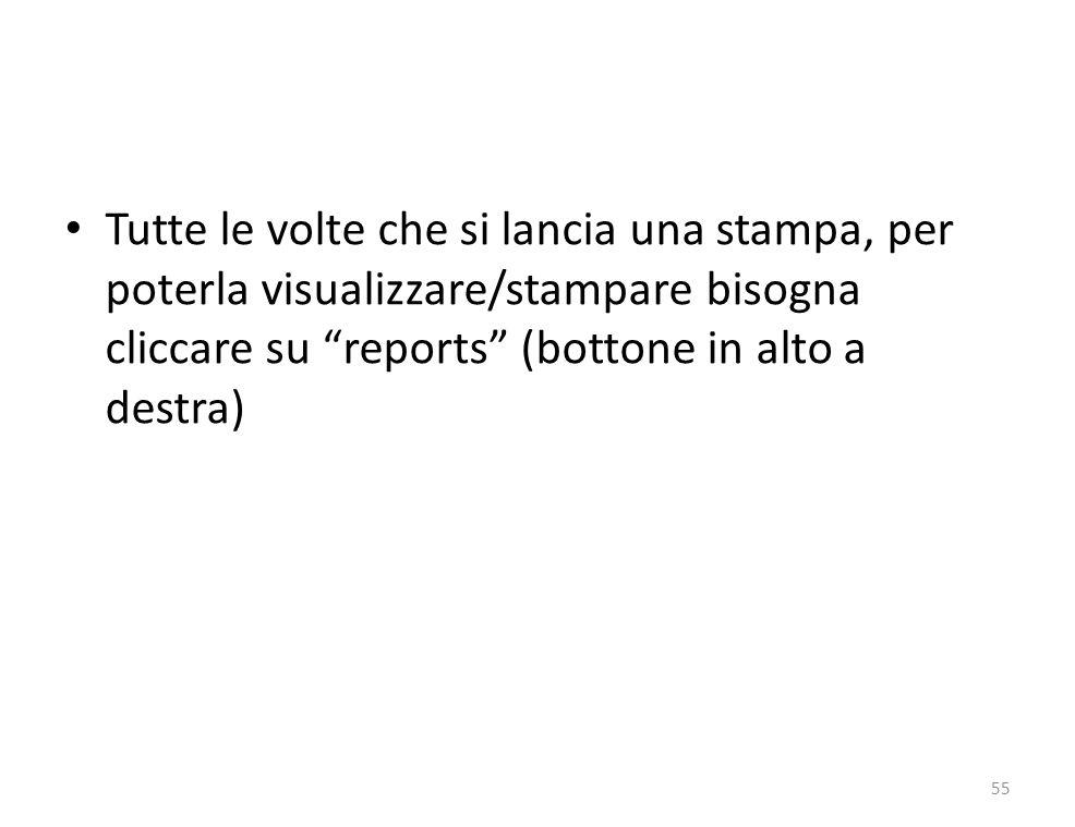 Tutte le volte che si lancia una stampa, per poterla visualizzare/stampare bisogna cliccare su reports (bottone in alto a destra) 55
