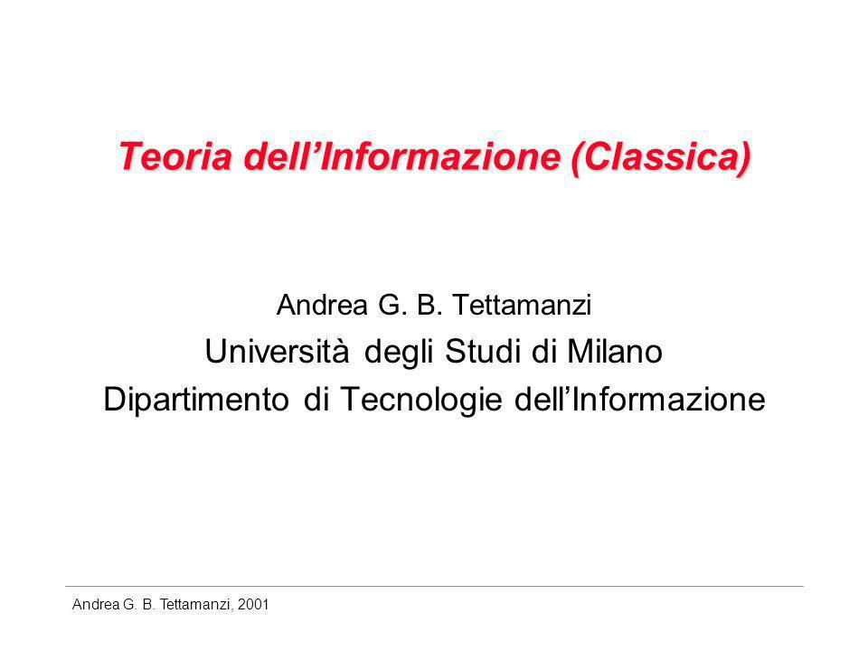 Andrea G. B. Tettamanzi, 2001 Teoria dellInformazione (Classica) Andrea G. B. Tettamanzi Università degli Studi di Milano Dipartimento di Tecnologie d