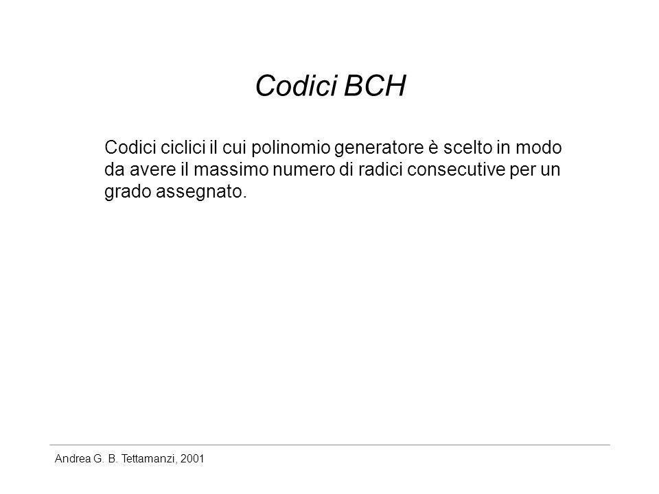 Andrea G. B. Tettamanzi, 2001 Codici BCH Codici ciclici il cui polinomio generatore è scelto in modo da avere il massimo numero di radici consecutive