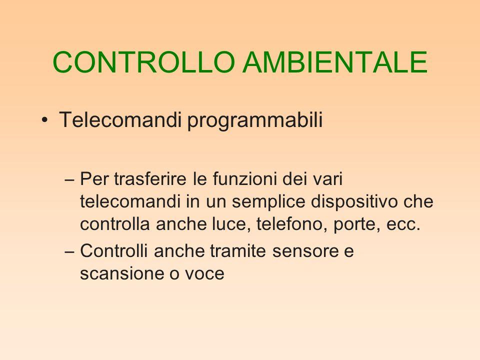 CONTROLLO AMBIENTALE Telecomandi programmabili –Per trasferire le funzioni dei vari telecomandi in un semplice dispositivo che controlla anche luce, telefono, porte, ecc.