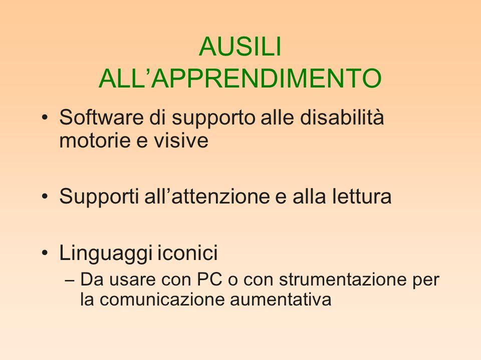 AUSILI ALLAPPRENDIMENTO Software di supporto alle disabilità motorie e visive Supporti allattenzione e alla lettura Linguaggi iconici –Da usare con PC o con strumentazione per la comunicazione aumentativa