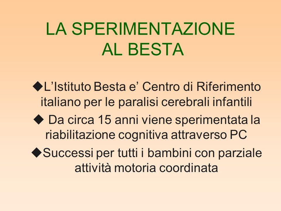 LA SPERIMENTAZIONE AL BESTA uLIstituto Besta e Centro di Riferimento italiano per le paralisi cerebrali infantili u Da circa 15 anni viene sperimentata la riabilitazione cognitiva attraverso PC uSuccessi per tutti i bambini con parziale attività motoria coordinata